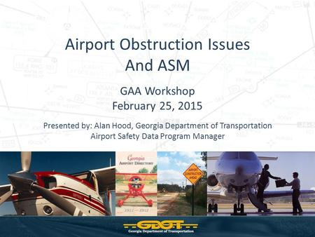 Airport Obstruction Issues And ASM GAA Workshop February 25, 2015 Presented by: Alan Hood, Georgia Department of Transportation Airport Safety Data Program.