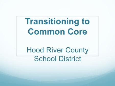 Transitioning to Common Core Hood River County School District.