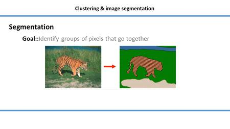 Clustering & image segmentation Goal::Identify groups of pixels that go together Segmentation.