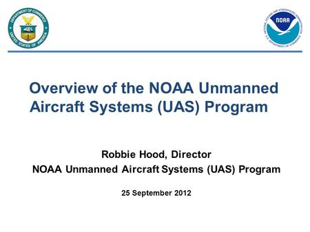 Overview of the NOAA Unmanned Aircraft Systems (UAS) Program Robbie Hood, Director NOAA Unmanned Aircraft Systems (UAS) Program 25 September 2012.
