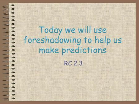 Today we will use foreshadowing to help us make predictions RC 2.3.