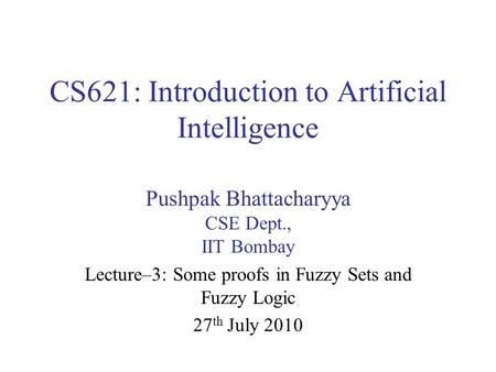 CS621: Introduction to Artificial Intelligence Pushpak Bhattacharyya CSE Dept., IIT Bombay Lecture–3: Some proofs in Fuzzy Sets and Fuzzy Logic 27 th July.