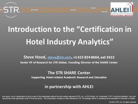 "Introduction to the ""Certification in Hotel Industry Analytics"" Steve Hood, +1 615 824 8664, ext 3315 Senior VP of Research."