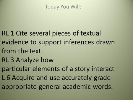 RL 1 Cite several pieces of textual evidence to support inferences drawn from the text. RL 3 Analyze how particular elements of a story interact L 6 Acquire.