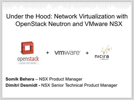 10/04/12 Under the Hood: Network Virtualization with OpenStack Neutron and VMware NSX Somik Behera – NSX Product Manager Dimitri Desmidt - NSX Senior Technical.