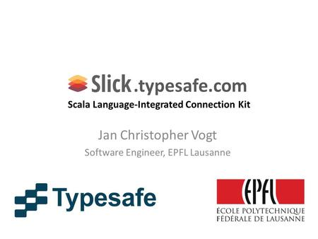 .typesafe.com Scala Language-Integrated Connection Kit Jan Christopher Vogt Software Engineer, EPFL Lausanne.