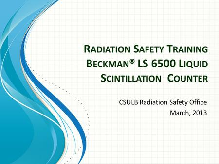R ADIATION S AFETY T RAINING B ECKMAN ® LS 6500 L IQUID S CINTILLATION C OUNTER CSULB Radiation Safety Office March, 2013.