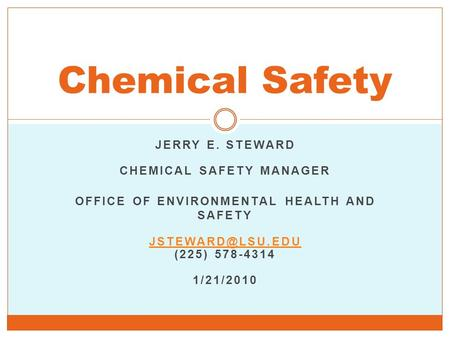JERRY E. STEWARD CHEMICAL SAFETY MANAGER OFFICE OF ENVIRONMENTAL HEALTH AND SAFETY (225) 578-4314 1/21/2010 Chemical Safety.