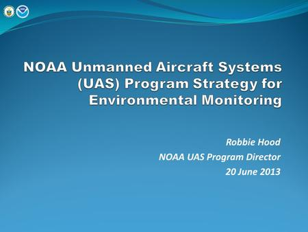 Robbie Hood NOAA UAS Program Director 20 June 2013.
