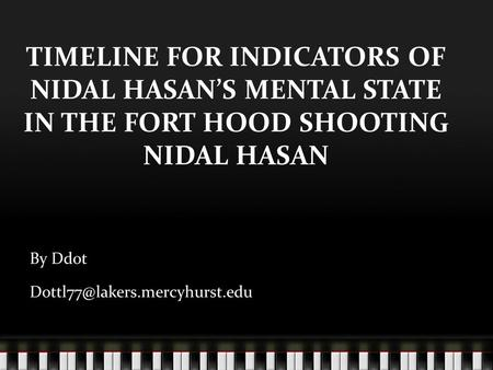 TIMELINE FOR INDICATORS OF NIDAL HASAN'S MENTAL STATE IN THE FORT HOOD SHOOTING NIDAL HASAN By Ddot