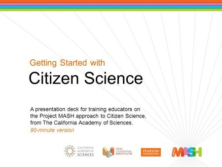 Getting Started with Citizen Science A presentation deck for training educators on the Project MASH approach to Citizen Science, from The California Academy.