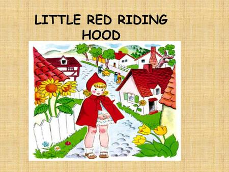 LITTLE RED RIDING HOOD. Little Red Riding Hood lived in a wood with her mother. One day she went to see her grandma. She had a nice cake in her basket.