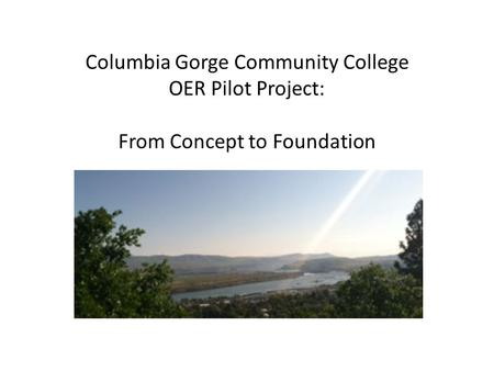 Columbia Gorge Community College OER Pilot Project: From Concept to Foundation.