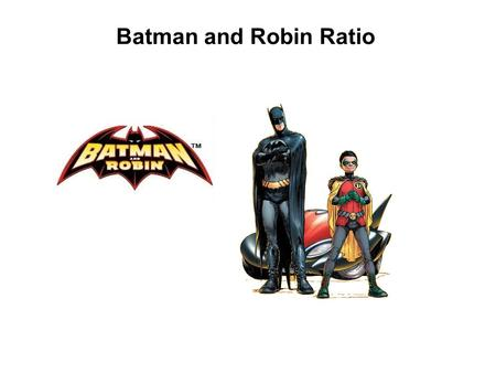 Batman and Robin Ratio. The villains of Gotham City have decided to rid their lives of Batman and his sidekick Robin. The villains have decided to split.