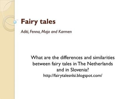 Fairy tales Aditi, Fenna, Maja and Karmen What are the differences and similarities between fairy tales in The Netherlands and in Slovenia?