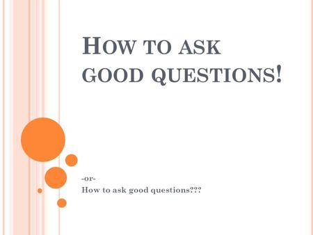 H OW TO ASK GOOD QUESTIONS ! -or- How to ask good questions???