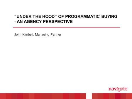 "John Kimbell, Managing Partner ""UNDER THE HOOD"" OF PROGRAMMATIC BUYING - AN AGENCY PERSPECTIVE."
