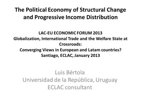 The Political Economy of Structural Change and Progressive Income Distribution LAC-EU ECONOMIC FORUM 2013 Globalization, International Trade and the Welfare.