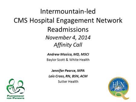 Intermountain-led CMS Hospital Engagement Network Readmissions November 4, 2014 Affinity Call Andrew Masica, MD, MSCI Baylor Scott & White Health Jennifer.