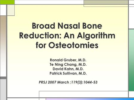 Broad Nasal Bone Reduction: An Algorithm for Osteotomies Ronald Gruber, M.D. Te Ning Chang, M.D. David Kahn, M.D. Patrick Sullivan, M.D. PRSJ 2007 March.