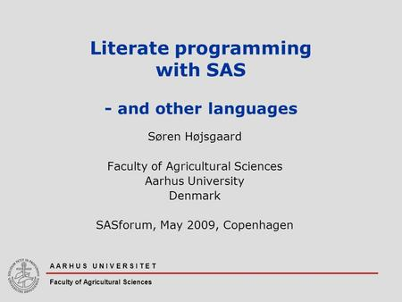 A A R H U S U N I V E R S I T E T Faculty of Agricultural Sciences Literate programming with SAS - and other languages Søren Højsgaard Faculty of Agricultural.