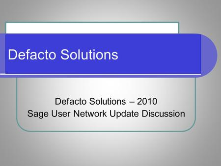 Defacto Solutions Defacto Solutions – 2010 Sage User Network Update Discussion.