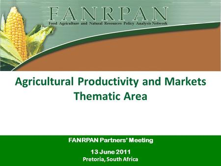 Agricultural Productivity and Markets Thematic Area FANRPAN Partners' Meeting 13 June 2011 Pretoria, South Africa.