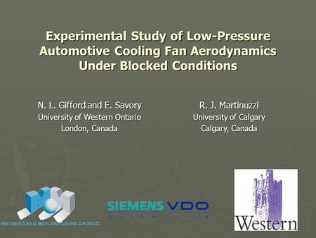 Experimental Study of Low-Pressure Automotive Cooling Fan Aerodynamics Under Blocked Conditions N. L. Gifford and E. Savory University of Western Ontario.