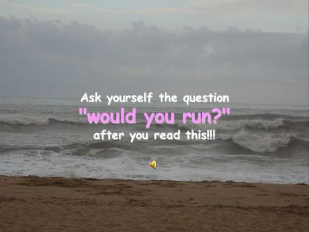 Ask yourself the question would you run? after you read this!!!