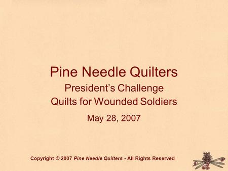Pine Needle Quilters President's Challenge Quilts for Wounded Soldiers May 28, 2007 Copyright © 2007 Pine Needle Quilters - All Rights Reserved.