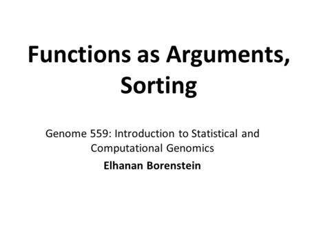 Functions as Arguments, Sorting Genome 559: Introduction to Statistical and Computational Genomics Elhanan Borenstein.