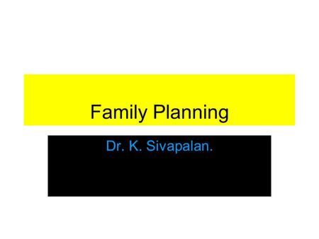 Family Planning Dr. K. Sivapalan.. Family planning Family planning refers to practices that help individuals to attain certain objectives: –Avoid unwanted.