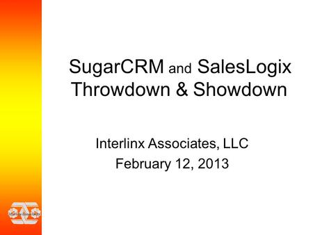 SugarCRM and SalesLogix Throwdown & Showdown Interlinx Associates, LLC February 12, 2013.