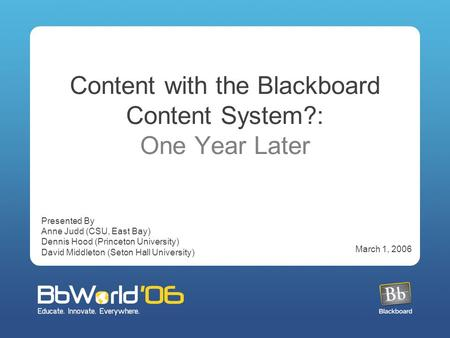 Content with the Blackboard Content System?: One Year Later Presented By Anne Judd (CSU, East Bay) Dennis Hood (Princeton University) David Middleton (Seton.