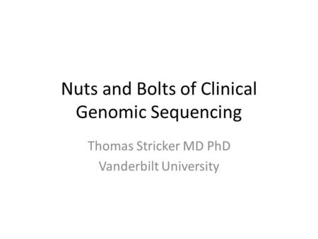 Nuts and Bolts of Clinical Genomic Sequencing Thomas Stricker MD PhD Vanderbilt University.