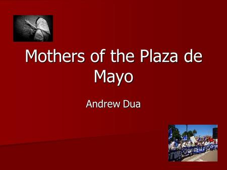 Mothers of the Plaza de Mayo Andrew Dua. Questions Discussed in Thesis Who are the Mothers of the Plaza de Mayo? Who are the Mothers of the Plaza de Mayo?