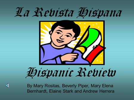 La Revista Hispana Hispanic Review By Mary Rositas, Beverly Piper, Mary Elena Bernhardt, Elaine Stark and Andrew Herrera.