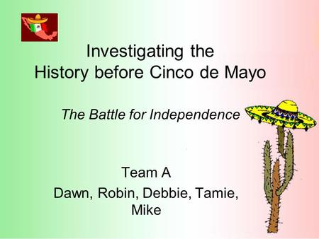 Investigating the History before Cinco de Mayo The Battle for Independence Team A Dawn, Robin, Debbie, Tamie, Mike.