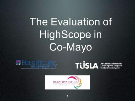The Evaluation of HighScope in Co-Mayo 1. 2 Terms of Reference i) Provide a comprehensive account of the initiative 'HighScope in Mayo' ii) Using implementation.