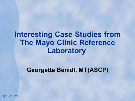 Interesting Case Studies from The Mayo Clinic Reference Laboratory Georgette Benidt, MT(ASCP)