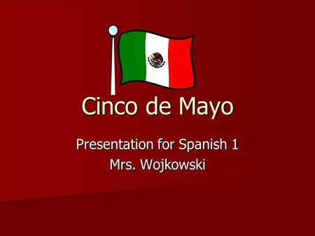 Cinco de Mayo Presentation for Spanish 1 Mrs. Wojkowski.