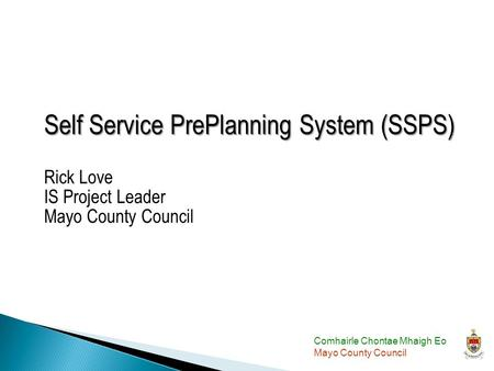 Comhairle Chontae Mhaigh Eo Mayo County Council Self Service PrePlanning System (SSPS) Self Service PrePlanning System (SSPS) Rick Love IS Project Leader.