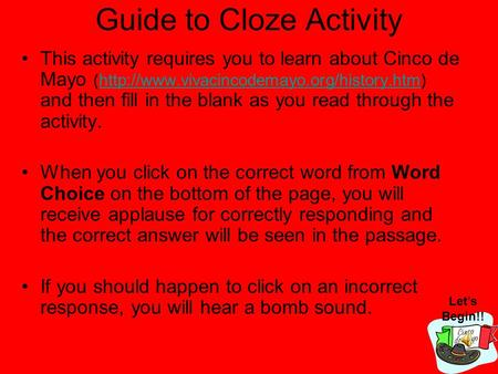 Guide to Cloze Activity This activity requires you to learn about Cinco de Mayo (http://www.vivacincodemayo.org/history.htm) and then fill in the blank.