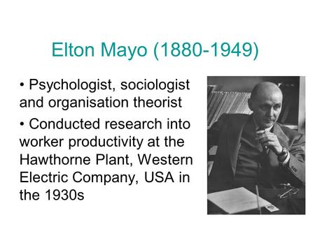 Elton Mayo (1880-1949) Psychologist, sociologist and organisation theorist Conducted research into worker productivity at the Hawthorne Plant, Western.