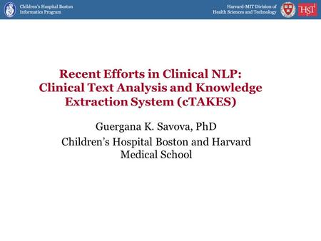 Recent Efforts in Clinical NLP: Clinical Text Analysis and Knowledge Extraction System (cTAKES) Guergana K. Savova, PhD Children's Hospital Boston and.