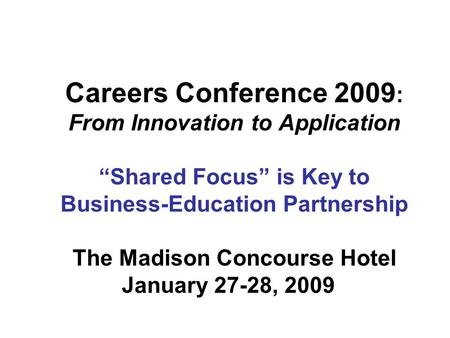 "Careers Conference 2009 : From Innovation to Application ""Shared Focus"" is Key to Business-Education Partnership The Madison Concourse Hotel January 27-28,"