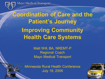 Coordination of Care and the Patient's Journey Improving Community Health Care Systems Matt Will, BA, NREMT-P Regional Coach Mayo Medical Transport Minnesota.