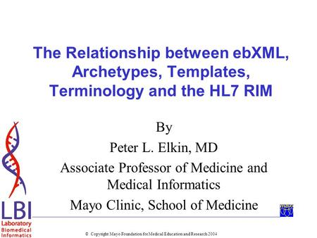 © Copyright Mayo Foundation for Medical Education and Research 2004 The Relationship between ebXML, Archetypes, Templates, Terminology and the HL7 RIM.