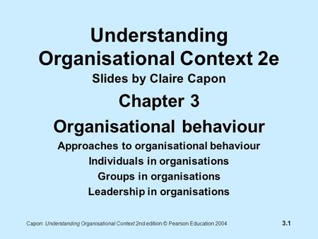 3.1 Capon: Understanding Organisational Context 2nd edition © Pearson Education 2004 Understanding Organisational Context 2e Slides by Claire Capon Chapter.