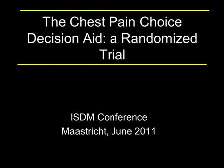 The Chest Pain Choice Decision Aid: a Randomized Trial ISDM Conference Maastricht, June 2011.